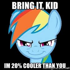 20 Cooler Meme - bring it kid im 20 cooler than you rainbowdash meme generator