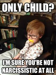 Only Child Meme - it s okay i m sure your mom doesn t think you re self centered