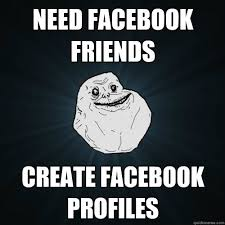 How To Create Facebook Memes - need facebook friends create facebook profiles forever alone