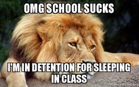 School Sucks Meme - omg school sucks i m in detention for sleeping in class sleepy