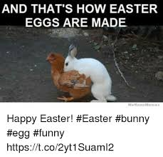 Easter Meme Funny - and that s how easter eggs are made we know memes happy easter