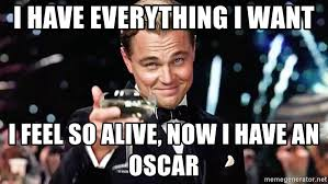So Original Meme - i have everything i want i feel so alive now i have an oscar the
