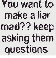 Liar Meme - you want to make a liar mad keep asking them questions meme on