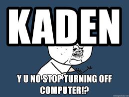 Meme Generator Y U No - kaden y u no stop turning off computer y u no meme generator