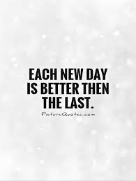 each new day is better then the last picture quotes