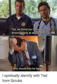 Scrubs Meme - ted we found you in the park throwing rocks at old couples why