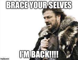 Im Back Meme - brace yourselves x is coming meme imgflip