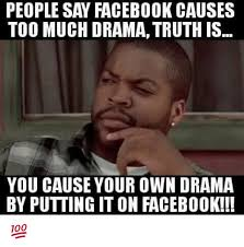Internet Drama Meme - people say facebook causes too much dramatruth is you cause your own