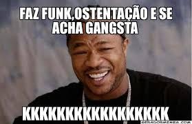 Funk Meme - faz funk ostentação e se acha gangsta kkkkkkkkkkkkkkkkk yo dawg