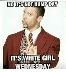 Wednesday Hump Day Meme - no itis not hump day itis white girl wednesday hump day meme on