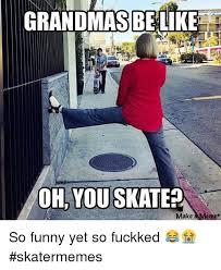 Skate Memes - grandmas be like oh you skate make mem so funny yet so fuckked