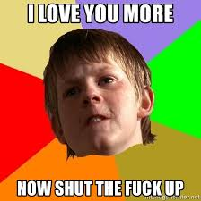 I Love You More Meme - i love you more now shut the fuck up angry school boy meme generator
