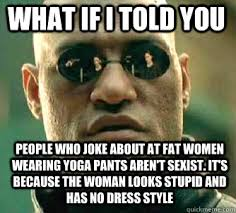 Fat Girl Yoga Pants Meme - what if i told you people who joke about at fat women wearing yoga