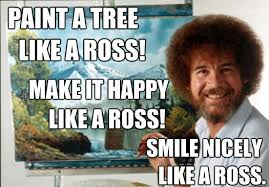 Bob Ross Meme - paint a tree like a ross make it happy like a ross smile nicely