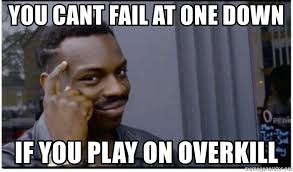 Overkill Meme - you cant fail at one down if you play on overkill you can t fail