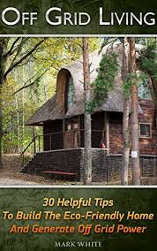 off grid living ideas how to build a totally self sustaining off grid home alternative