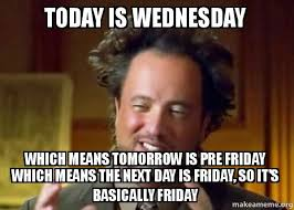 Today Is Friday Meme - today is wednesday which means tomorrow is pre friday which means