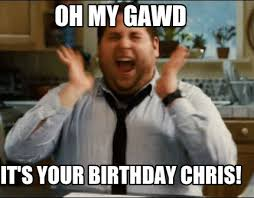 Chris Meme - meme maker oh my gawd its your birthday chris