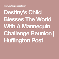 Challenge Huffington Post Destiny S Child Blesses The World With A Mannequin Challenge