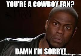 Cowboy Fan Memes - you re a cowboy fan damn i m sorry meme kevin hart the hell