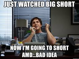 Amd Meme - just watched big short now i m going to short amd bad idea big