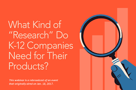 what kind of u0027research u0027 do k 12 companies need for their products