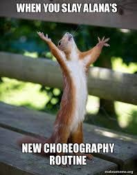Alana Meme - when you slay alana s new choreography routine happy squirrel
