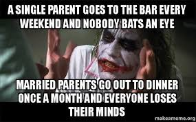 Single Parent Meme - a single parent goes to the bar every weekend and nobody bats an