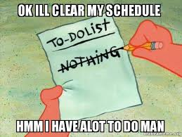 Clear Meme - ok ill clear my schedule hmm i have alot to do man to do list