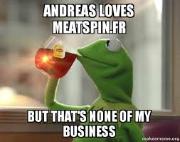 Meatspin Meme - andreas loves meatspin fr but that s none of my business kermit