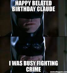 Batman Birthday Meme - happy belated birthday claude i was busy fighting crime meme