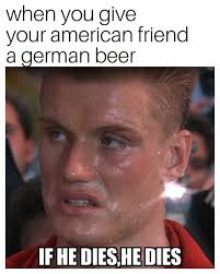 German Meme - when you give your american friend a german beer funny memes