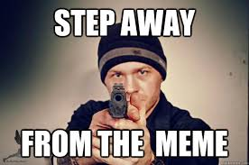 Meme Copyright - step away from the meme i own the copyright feel free to use