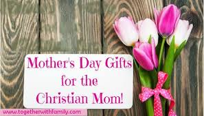 christian mothers day gifts s day gifts for the christian together with family