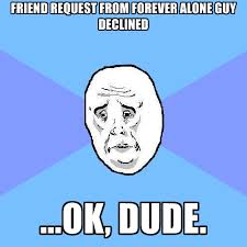 Forever Alone Guy Meme - friend request from forever alone guy declined ok dude
