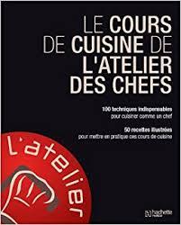 livre cours de cuisine amazon fr le cours de cuisine de l atelier des chefs l atelier
