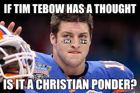Tebow Meme - if tim tebow has a thought is it a christian ponder tebow