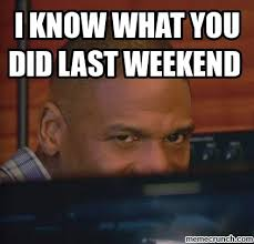 I Know What You Did There Meme - know what you did last weekend