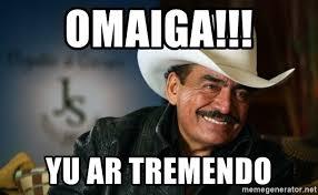 Omaiga Meme - omaiga yu ar tremendo joan sebastian meme generator