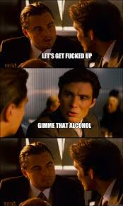 Lets Get Fucked Up Meme - let s get fucked up gimme that alcohol inception quickmeme