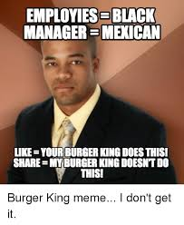 Meme Burger - employiese black managersmexican like yourburger kingdoesthis share