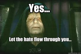 Let The Hate Flow Through You Meme - yes let the hate flow through you palpatine quickmeme