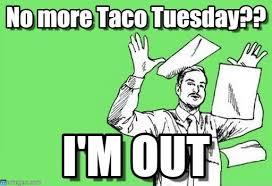 Taco Tuesday Meme - no more taco tuesday on memegen