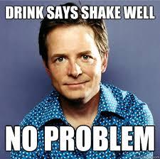 J Meme - drink says shake well no problem awesome michael j fox quickmeme