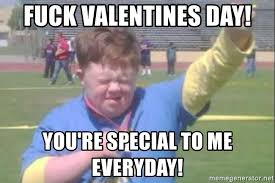 Fuck Valentines Day Meme - fuck valentines day you re special to me everyday down syndrome