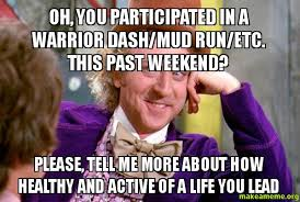 Mud Run Meme - oh you participated in a warrior dash mud run etc this past
