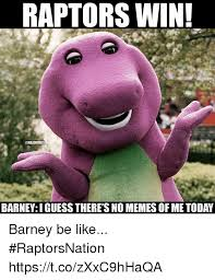 I Guess Meme - raptors win barney i guess there s no memes of me today barney be