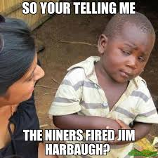 Jim Harbaugh Memes - so your telling me the niners fired jim harbaugh meme third