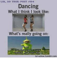 So True Memes - lol so true post 194 dancing what i think i look like what s really