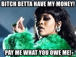 Pay Me My Money Meme - bitch betta have my money pay me what you owe me rihanna bitch